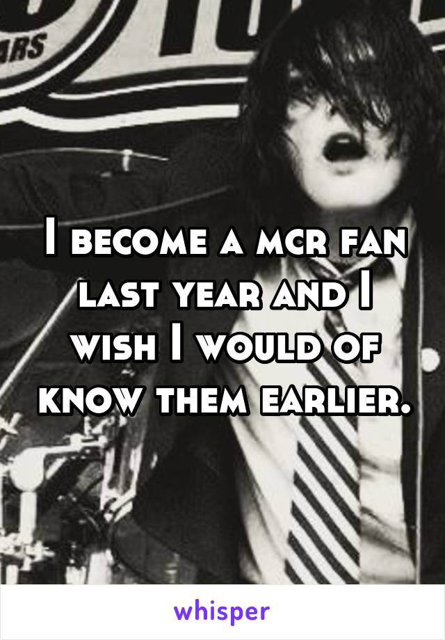 I become a mcr fan last year and I wish I would of know them earlier.