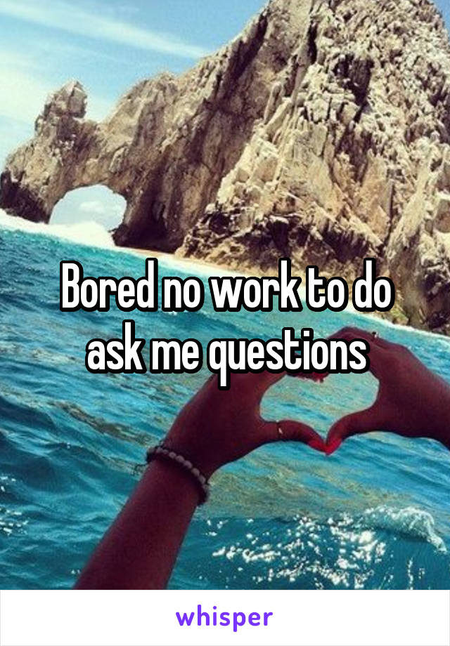 Bored no work to do ask me questions