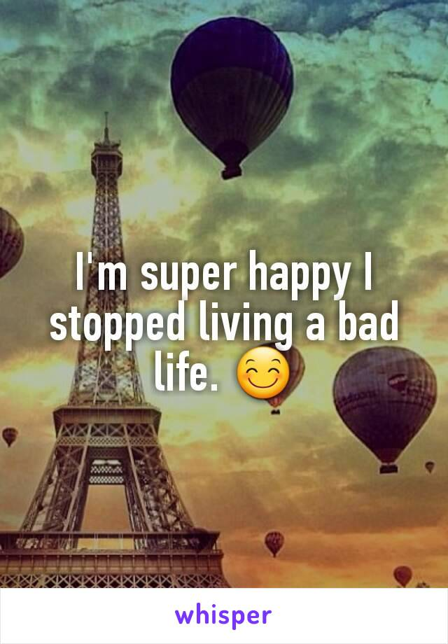 I'm super happy I stopped living a bad life. 😊