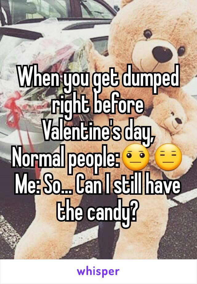 When you get dumped right before Valentine's day, Normal people:😐😑 Me: So... Can I still have the candy?