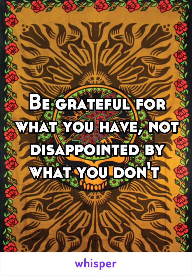 Be grateful for what you have, not disappointed by what you don't