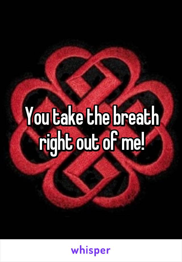 You take the breath right out of me!