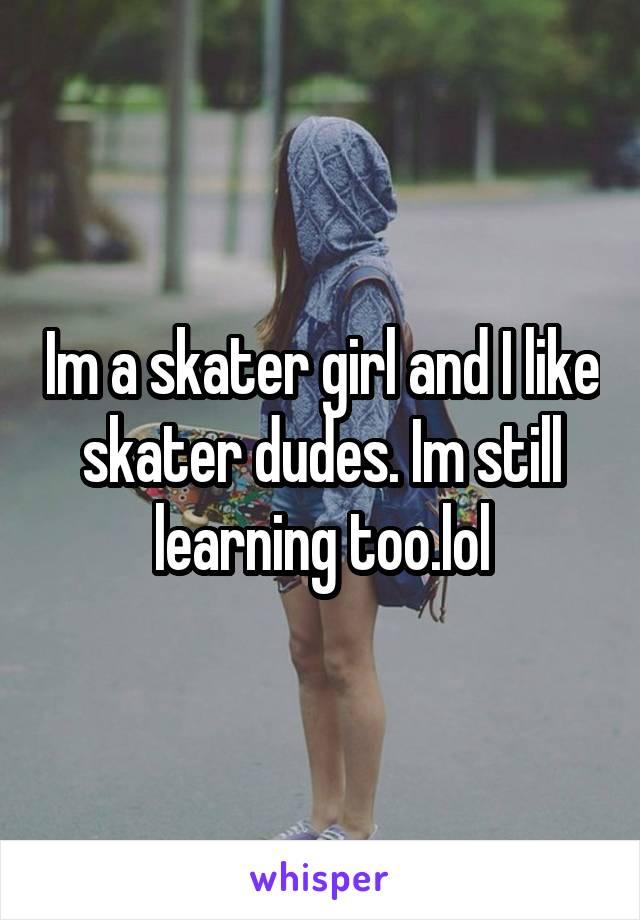 Im a skater girl and I like skater dudes. Im still learning too.lol