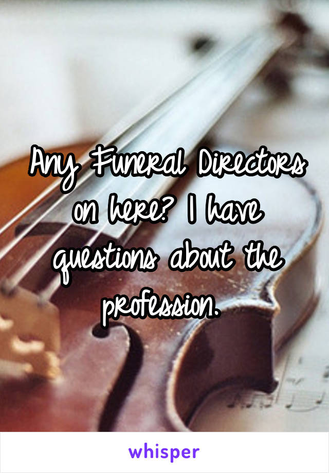 Any Funeral Directors on here? I have questions about the profession.
