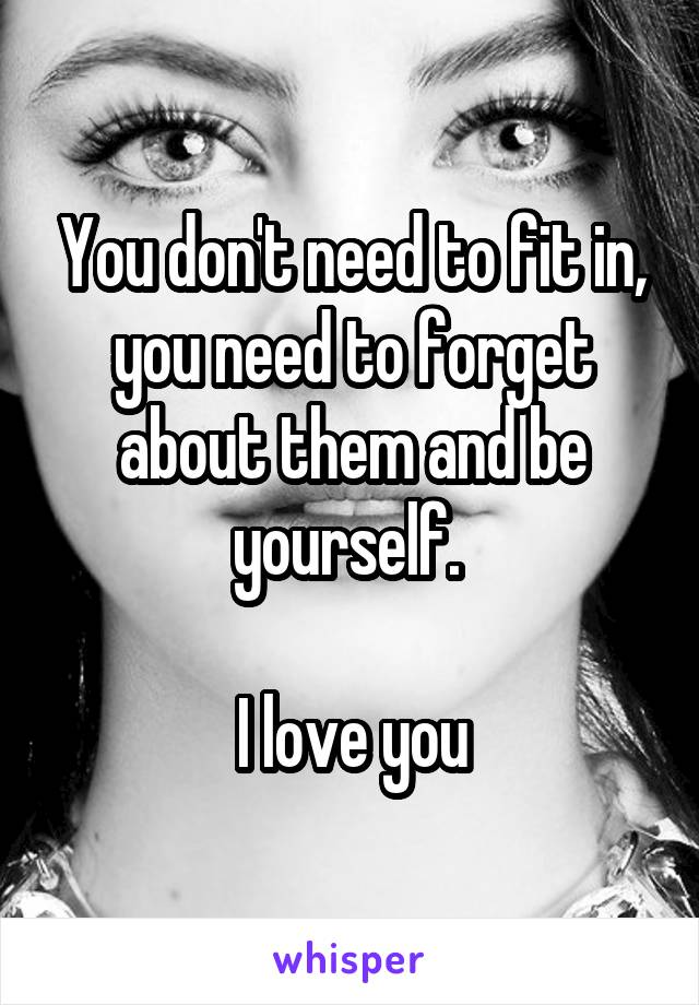 You don't need to fit in, you need to forget about them and be yourself.   I love you