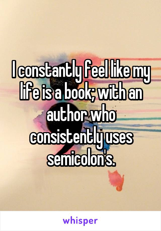 I constantly feel like my life is a book; with an author who consistently uses semicolon's.
