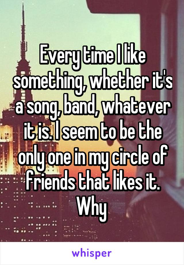 Every time I like something, whether it's a song, band, whatever it is. I seem to be the only one in my circle of friends that likes it. Why