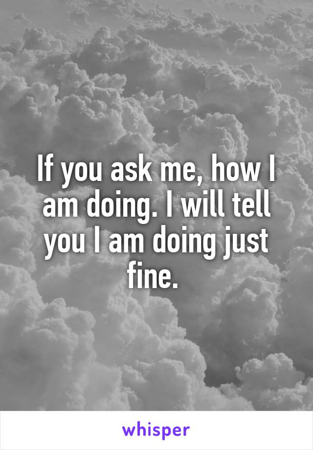 If you ask me, how I am doing. I will tell you I am doing just fine.