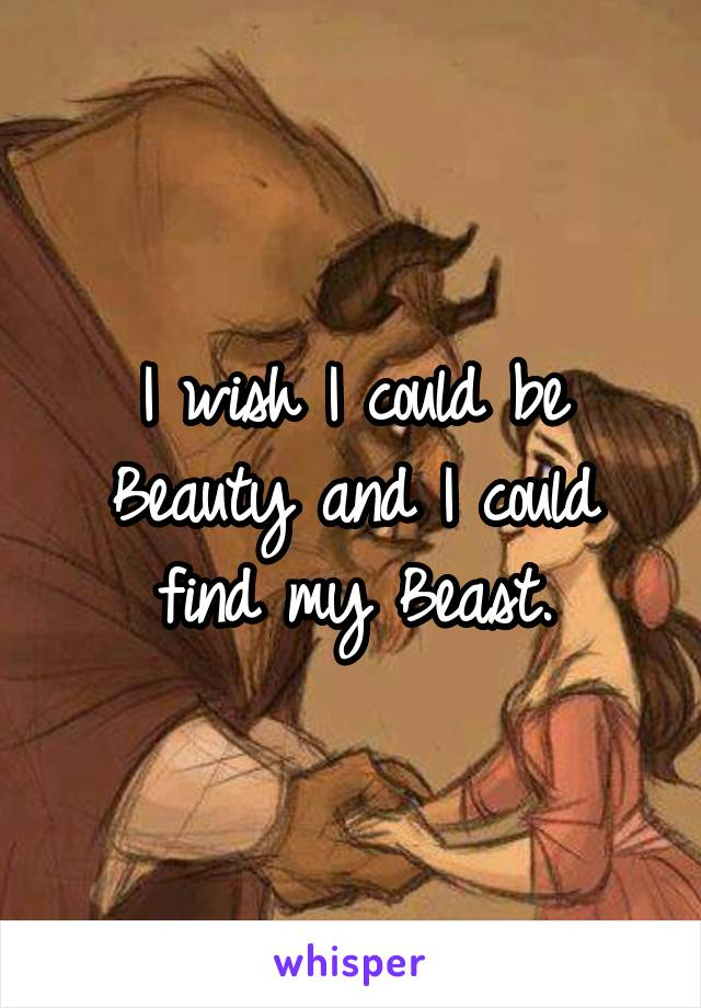 I wish I could be Beauty and I could find my Beast.