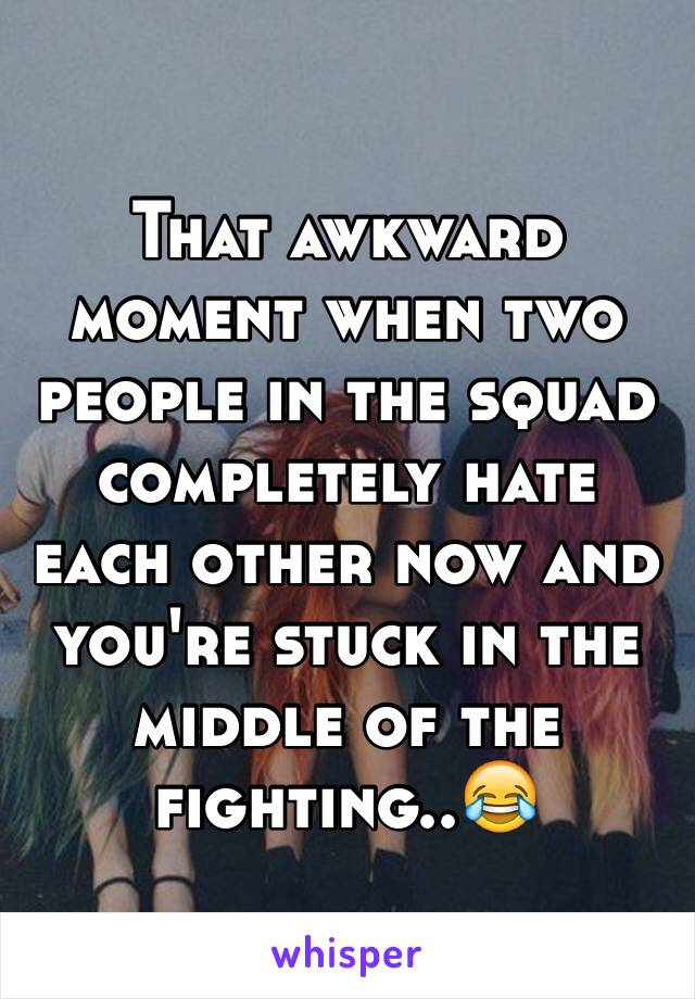 That awkward moment when two people in the squad completely hate each other now and you're stuck in the middle of the fighting..😂