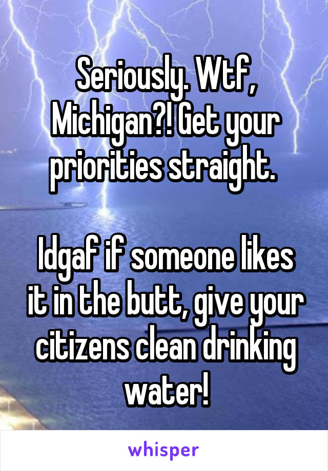Seriously. Wtf, Michigan?! Get your priorities straight.   Idgaf if someone likes it in the butt, give your citizens clean drinking water!