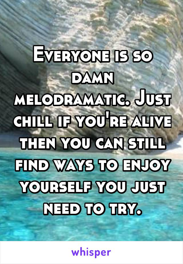 Everyone is so damn melodramatic. Just chill if you're alive then you can still find ways to enjoy yourself you just need to try.