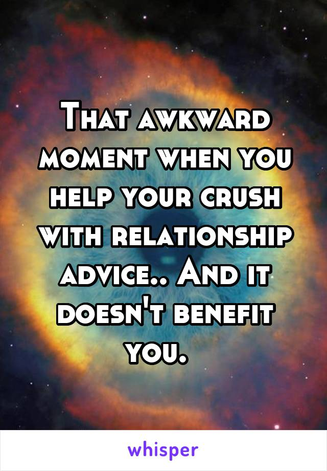 That awkward moment when you help your crush with relationship advice.. And it doesn't benefit you.