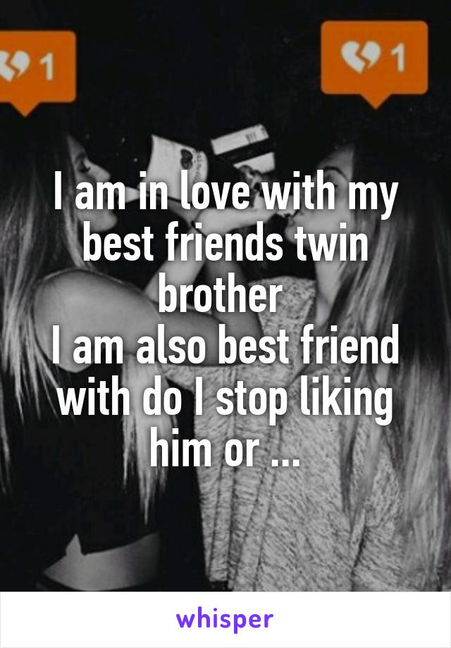 I am in love with my best friends twin brother  I am also best friend with do I stop liking him or ...