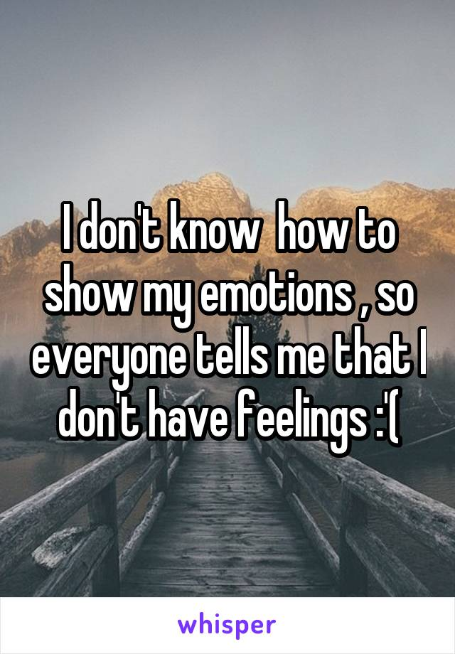 I don't know  how to show my emotions , so everyone tells me that I don't have feelings :'(