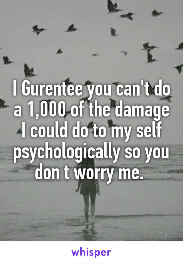 I Gurentee you can't do a 1,000 of the damage I could do to my self psychologically so you don t worry me.