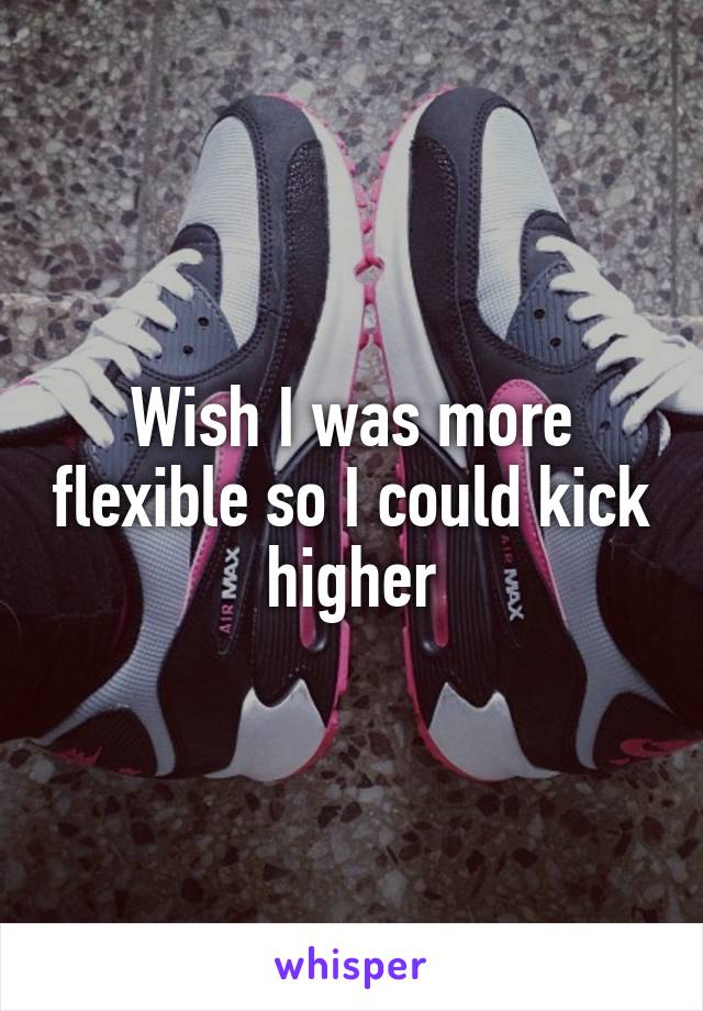 Wish I was more flexible so I could kick higher