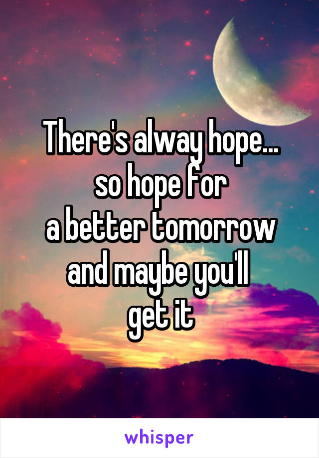 There's alway hope... so hope for a better tomorrow and maybe you'll  get it