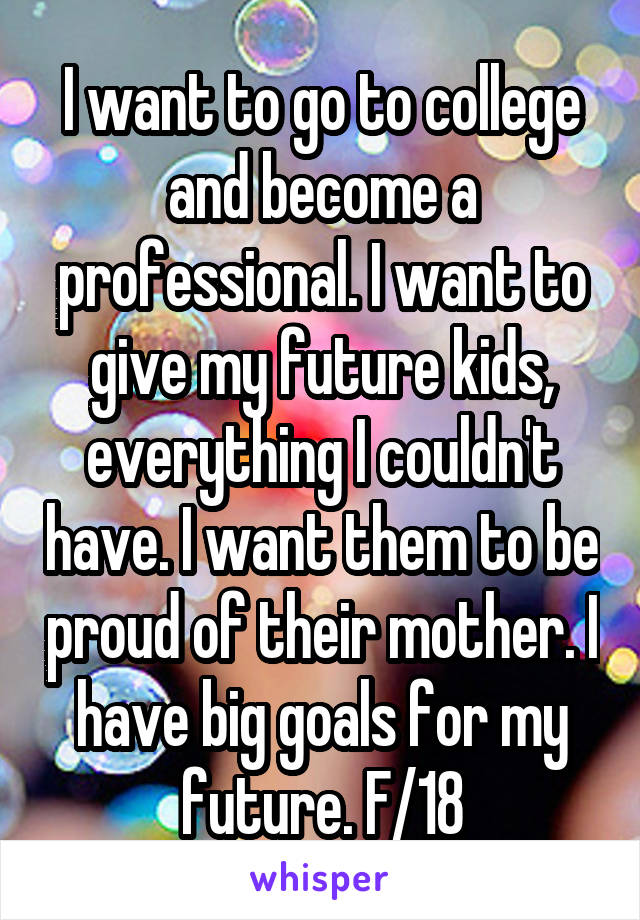 I want to go to college and become a professional. I want to give my future kids, everything I couldn't have. I want them to be proud of their mother. I have big goals for my future. F/18
