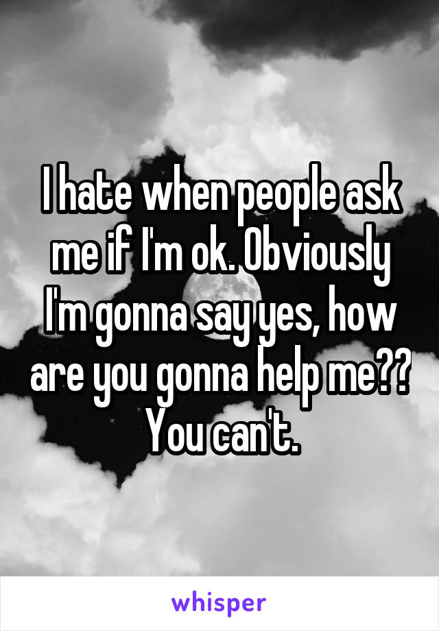 I hate when people ask me if I'm ok. Obviously I'm gonna say yes, how are you gonna help me?? You can't.