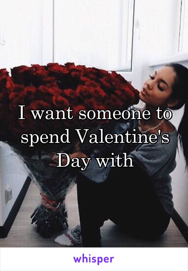 I want someone to spend Valentine's Day with