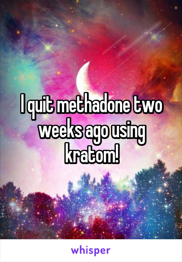 I quit methadone two weeks ago using kratom!