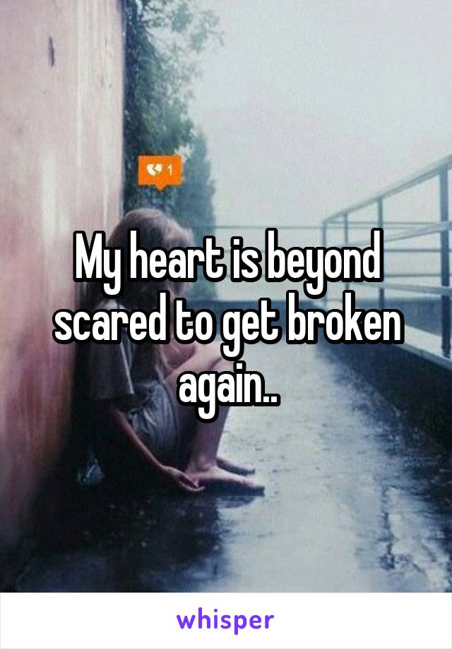 My heart is beyond scared to get broken again..