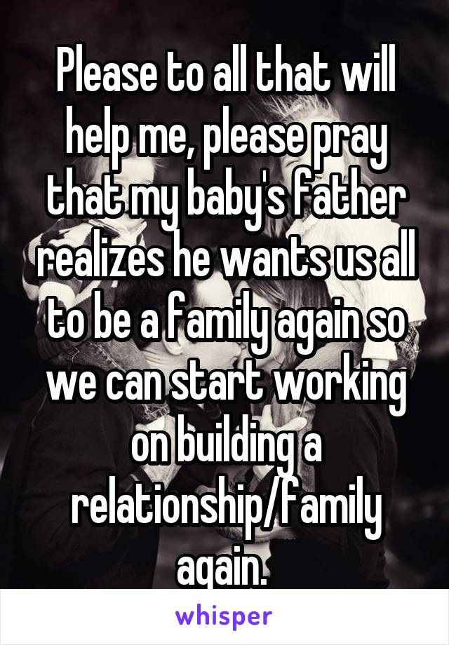 Please to all that will help me, please pray that my baby's father realizes he wants us all to be a family again so we can start working on building a relationship/family again.