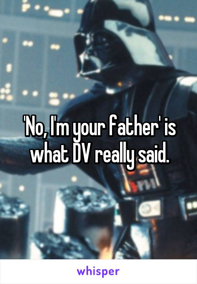 'No, I'm your father' is what DV really said.