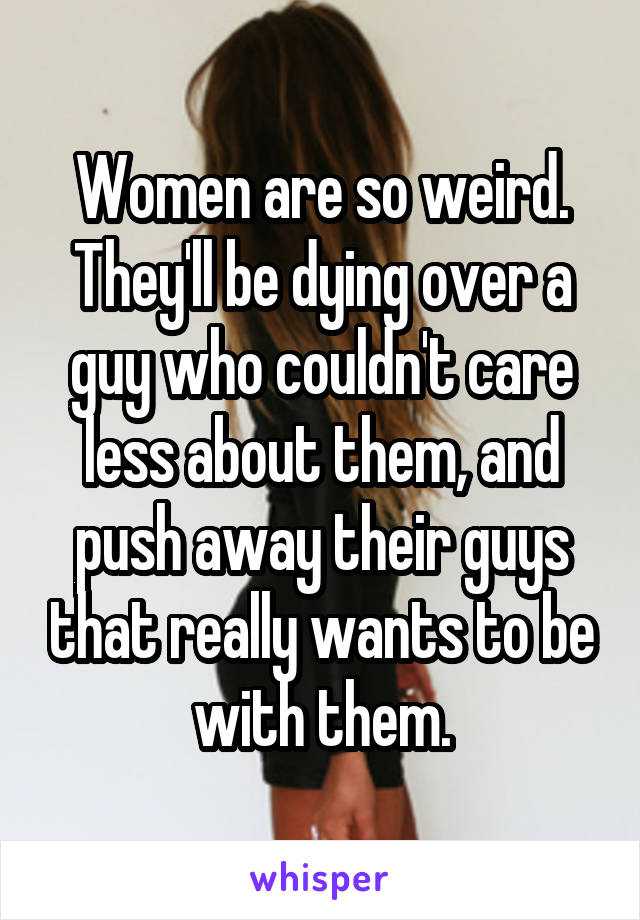 Women are so weird. They'll be dying over a guy who couldn't care less about them, and push away their guys that really wants to be with them.