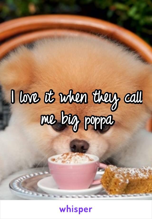 I love it when they call me big poppa