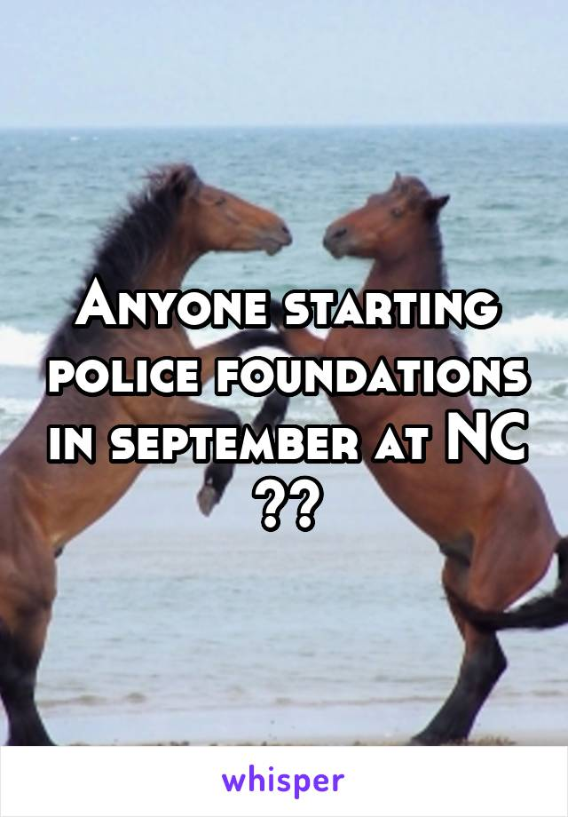 Anyone starting police foundations in september at NC ??