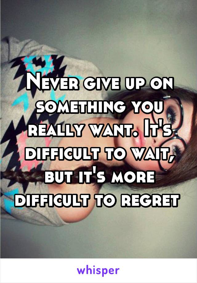 Never give up on something you really want. It's difficult to wait, but it's more difficult to regret