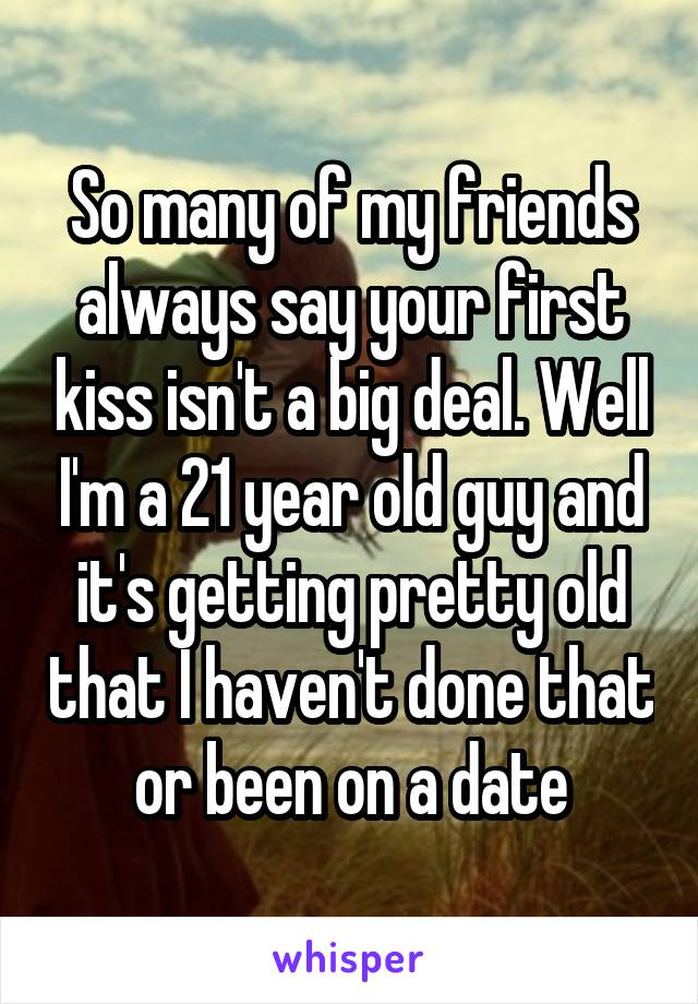 So many of my friends always say your first kiss isn't a big deal. Well I'm a 21 year old guy and it's getting pretty old that I haven't done that or been on a date