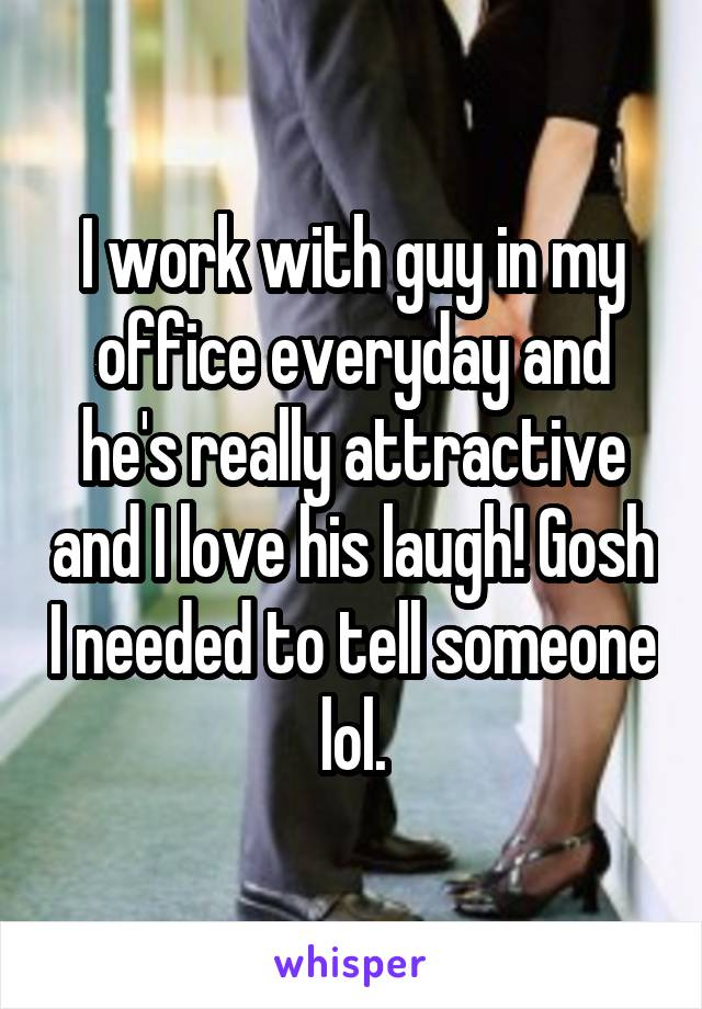 I work with guy in my office everyday and he's really attractive and I love his laugh! Gosh I needed to tell someone lol.