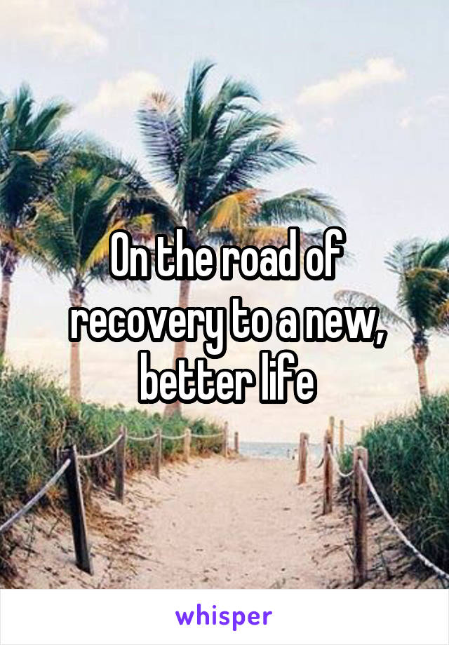 On the road of recovery to a new, better life