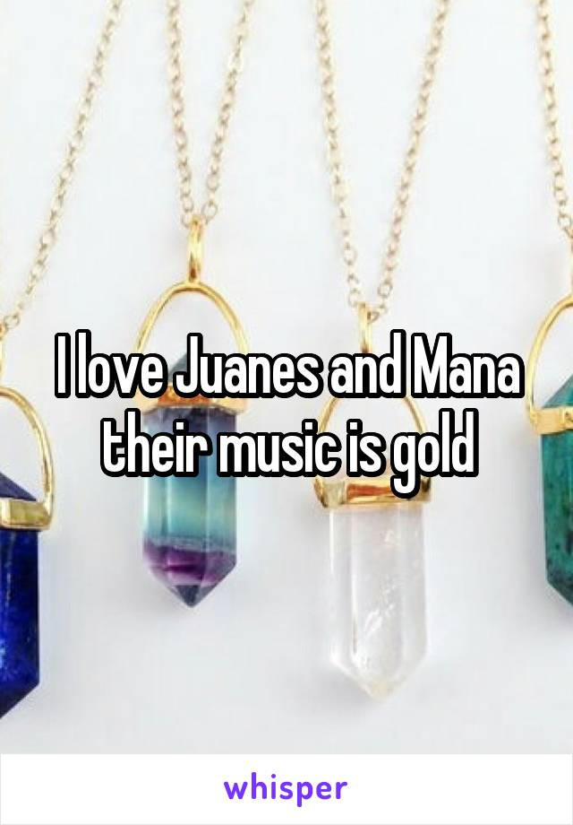 I love Juanes and Mana their music is gold