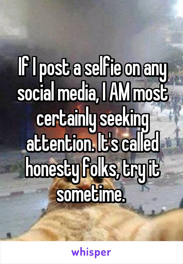 If I post a selfie on any social media, I AM most certainly seeking attention. It's called honesty folks, try it sometime.