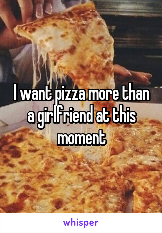 I want pizza more than a girlfriend at this moment
