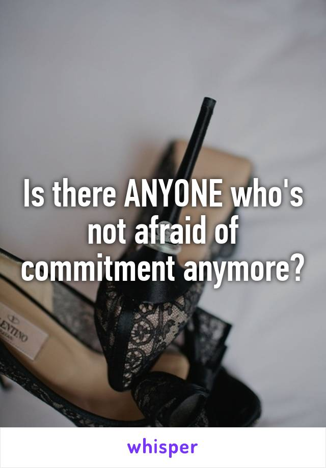 Is there ANYONE who's not afraid of commitment anymore?