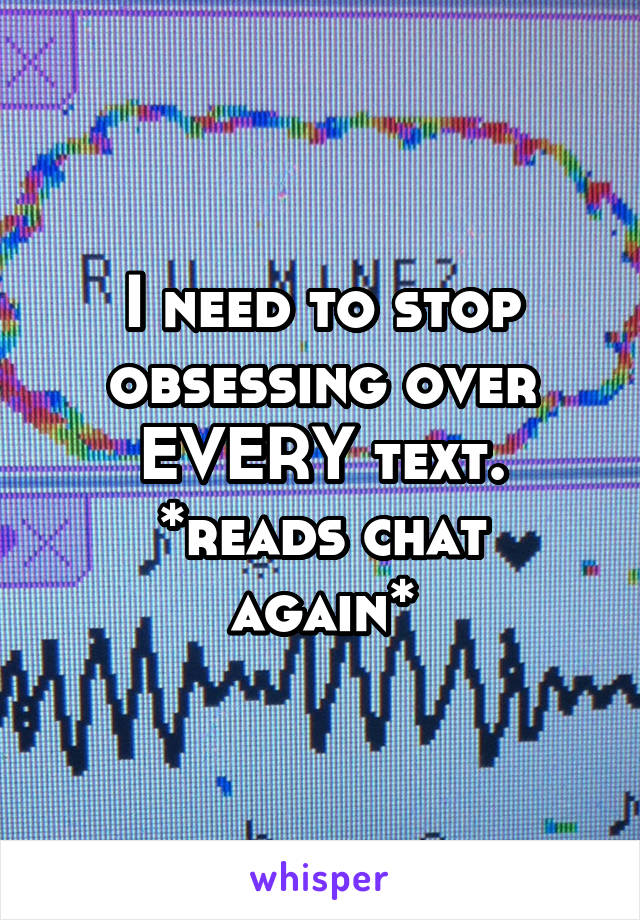 I need to stop obsessing over EVERY text. *reads chat again*