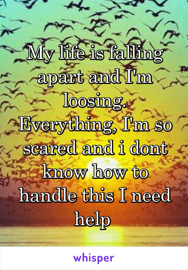 My life is falling apart and I'm loosing. Everything, I'm so scared and i dont know how to handle this I need help