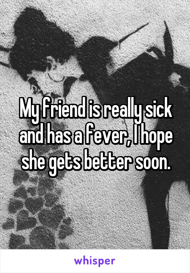 My friend is really sick and has a fever, I hope she gets better soon.