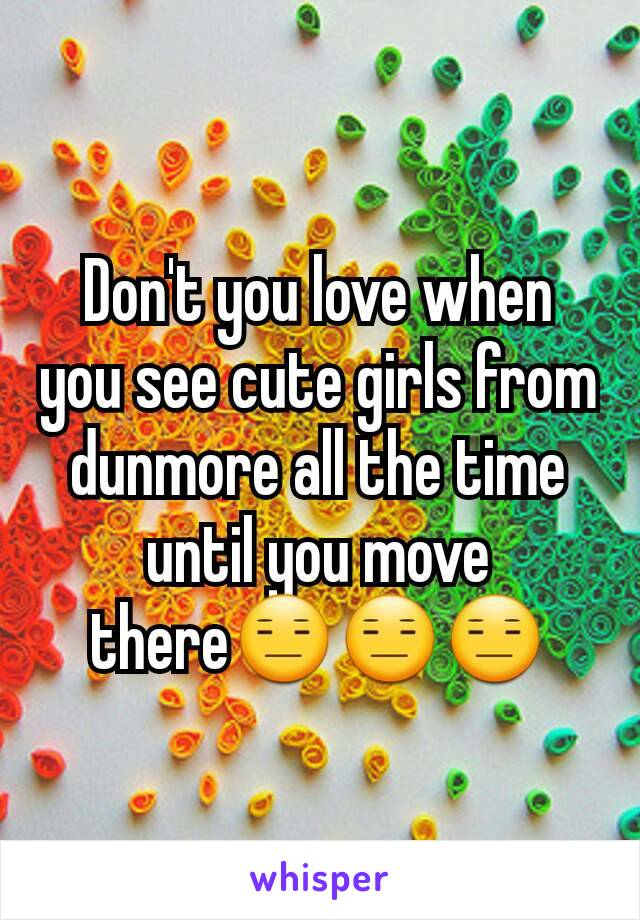 Don't you love when you see cute girls from dunmore all the time until you move there😑😑😑