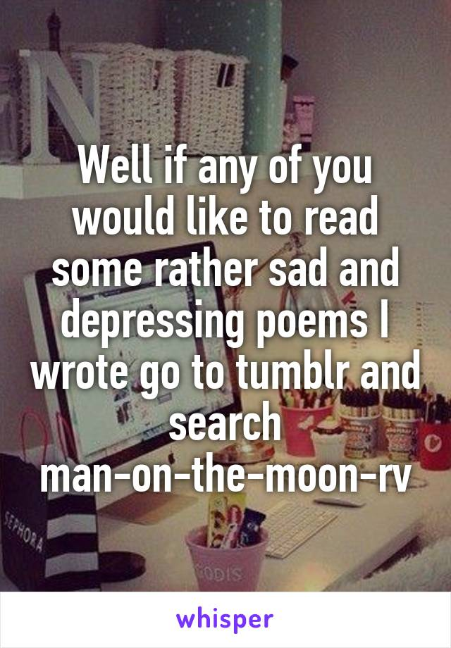Well if any of you would like to read some rather sad and depressing poems I wrote go to tumblr and search man-on-the-moon-rv
