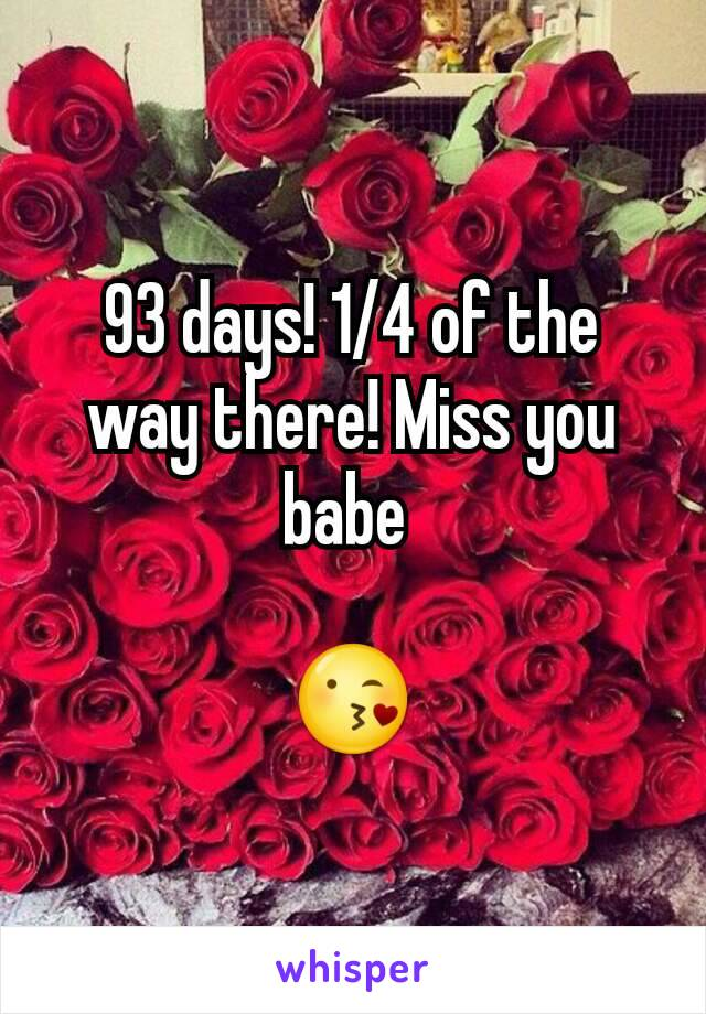 93 days! 1/4 of the way there! Miss you babe   😘