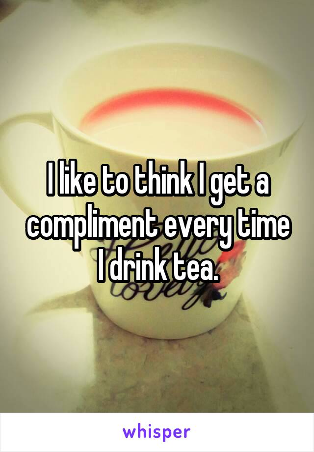 I like to think I get a compliment every time I drink tea.