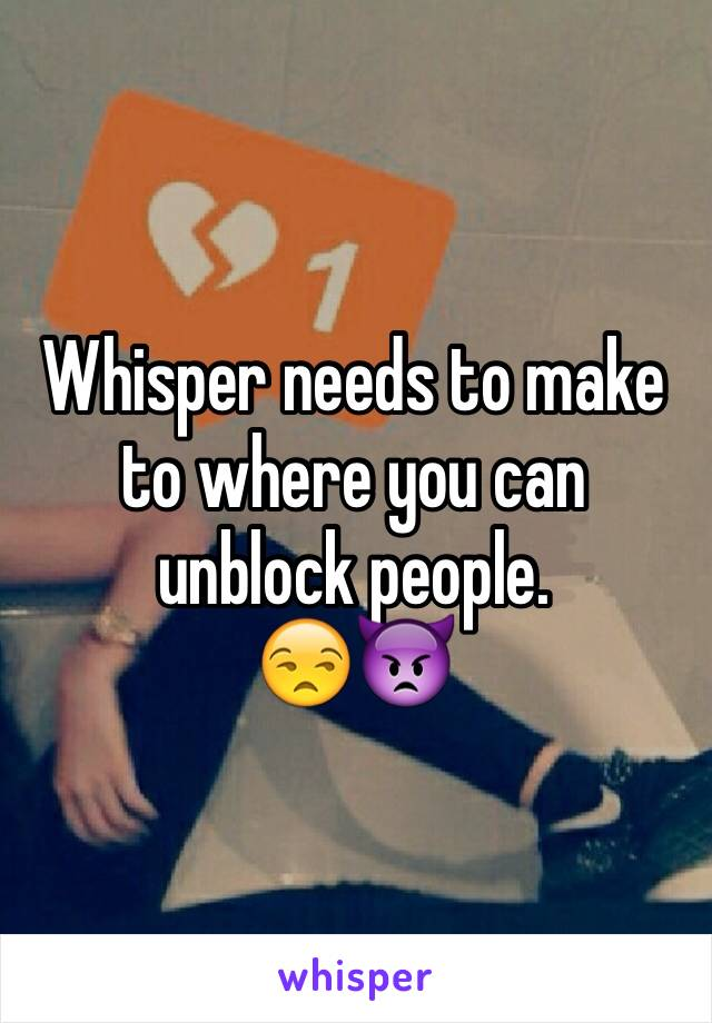 Whisper needs to make to where you can unblock people.  😒👿