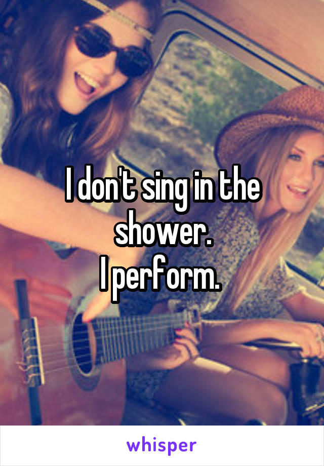 I don't sing in the shower. I perform.