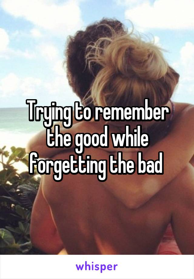 Trying to remember the good while forgetting the bad